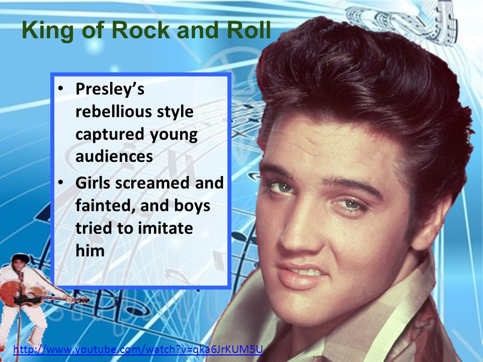 King of Rock and Roll Presley's rebellious style captured young audiences. Girls screamed and fainted, and boys tried to imitate him.