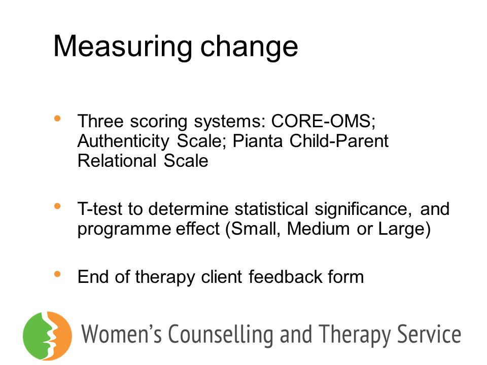 Measuring change Three scoring systems: CORE-OMS; Authenticity Scale; Pianta Child-Parent Relational Scale.
