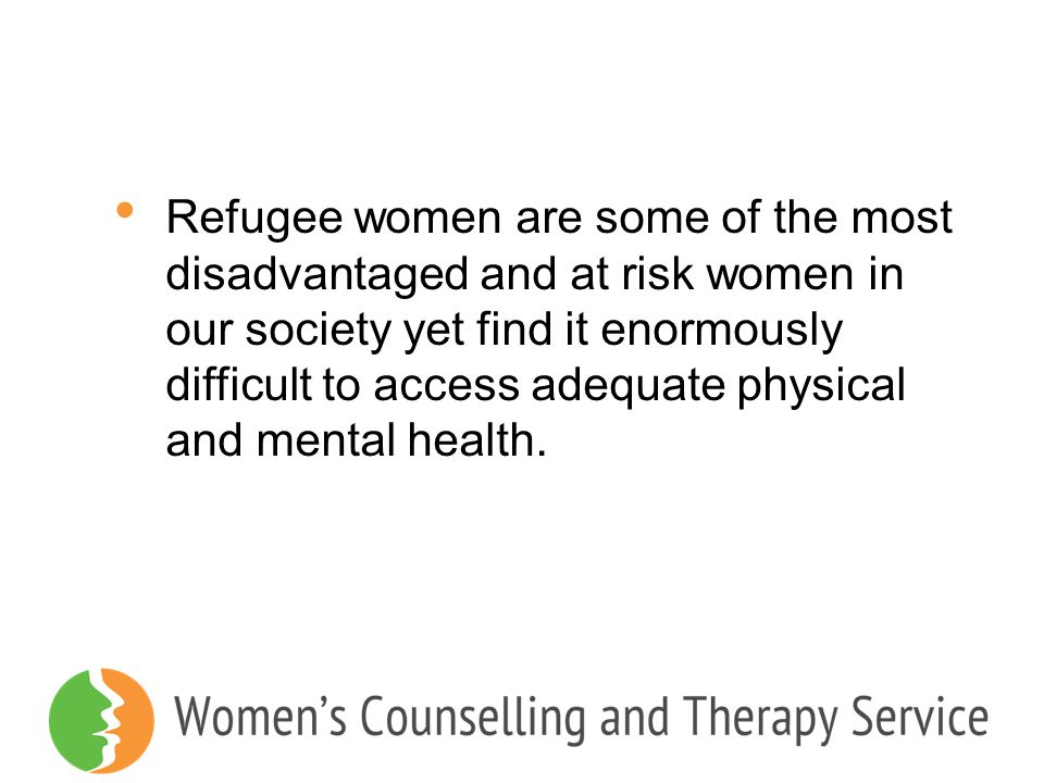 Refugee women are some of the most disadvantaged and at risk women in our society yet find it enormously difficult to access adequate physical and mental health.