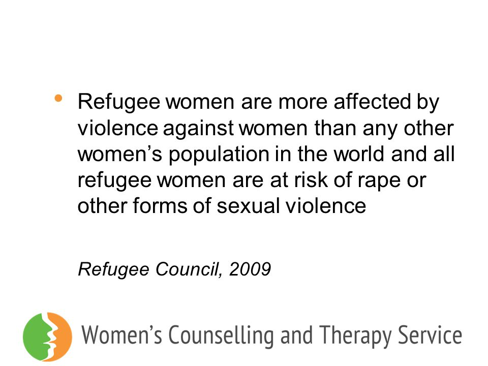 Refugee women are more affected by violence against women than any other women's population in the world and all refugee women are at risk of rape or other forms of sexual violence