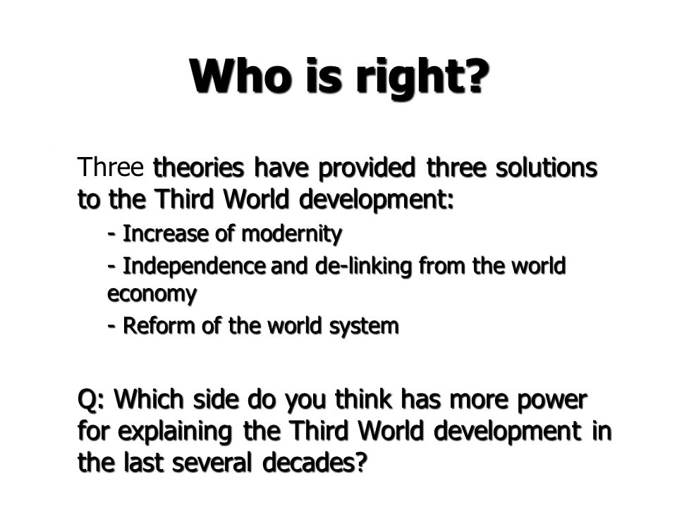 Who is right Three theories have provided three solutions to the Third World development: - Increase of modernity.
