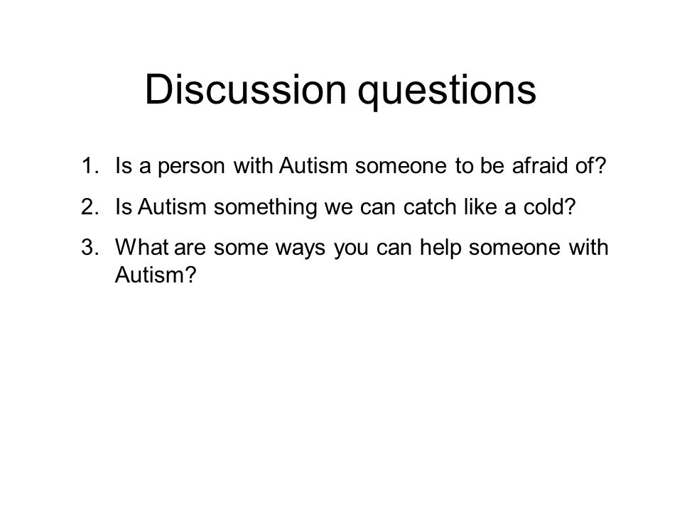 Discussion questions Is a person with Autism someone to be afraid of