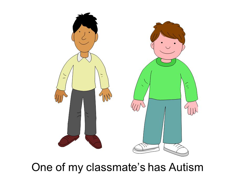 One of my classmate's has Autism
