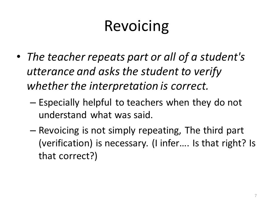 Revoicing The teacher repeats part or all of a student s utterance and asks the student to verify whether the interpretation is correct.