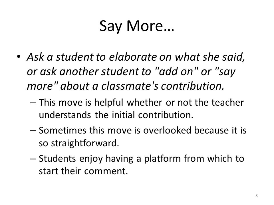 Say More… Ask a student to elaborate on what she said, or ask another student to add on or say more about a classmate s contribution.