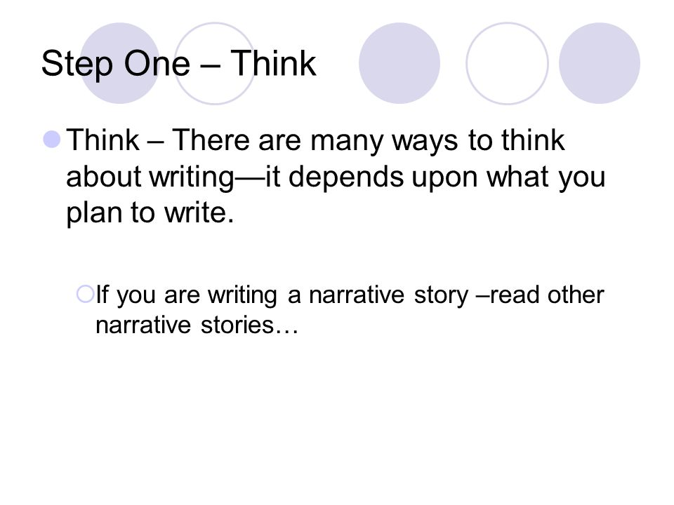 Step One – Think Think – There are many ways to think about writing—it depends upon what you plan to write.
