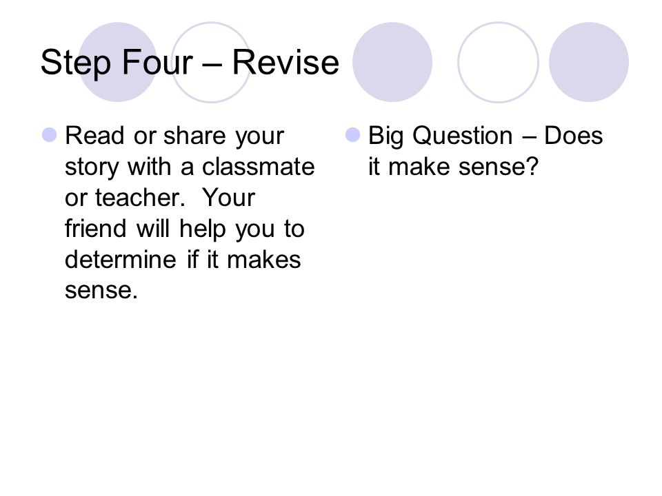 Step Four – Revise Read or share your story with a classmate or teacher. Your friend will help you to determine if it makes sense.