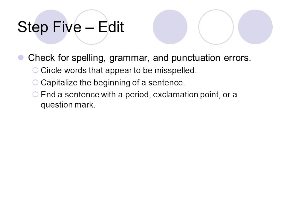 Step Five – Edit Check for spelling, grammar, and punctuation errors.
