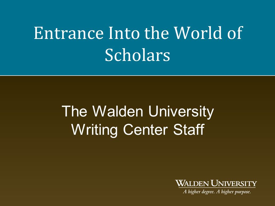 Entrance Into the World of Scholars The Walden University Writing Center Staff