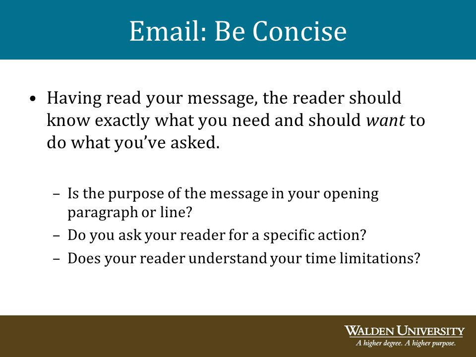 Email: Be Concise Having read your message, the reader should know exactly what you need and should want to do what you've asked.