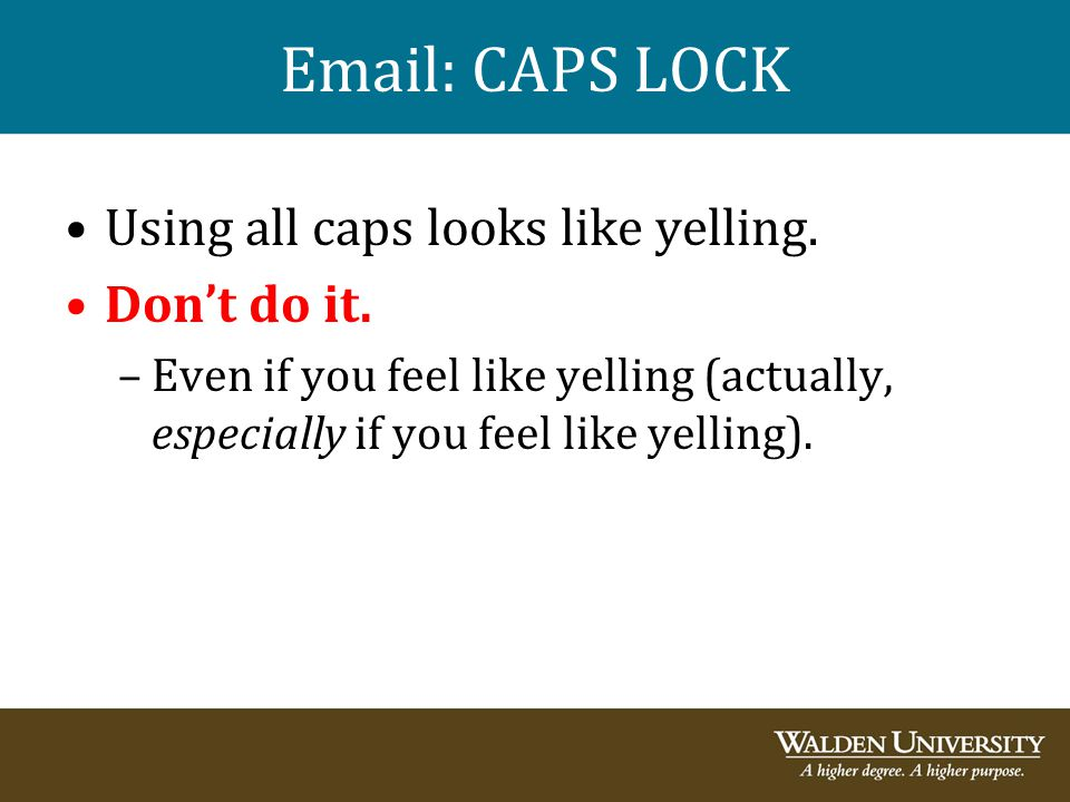 Email: CAPS LOCK Using all caps looks like yelling. Don't do it.