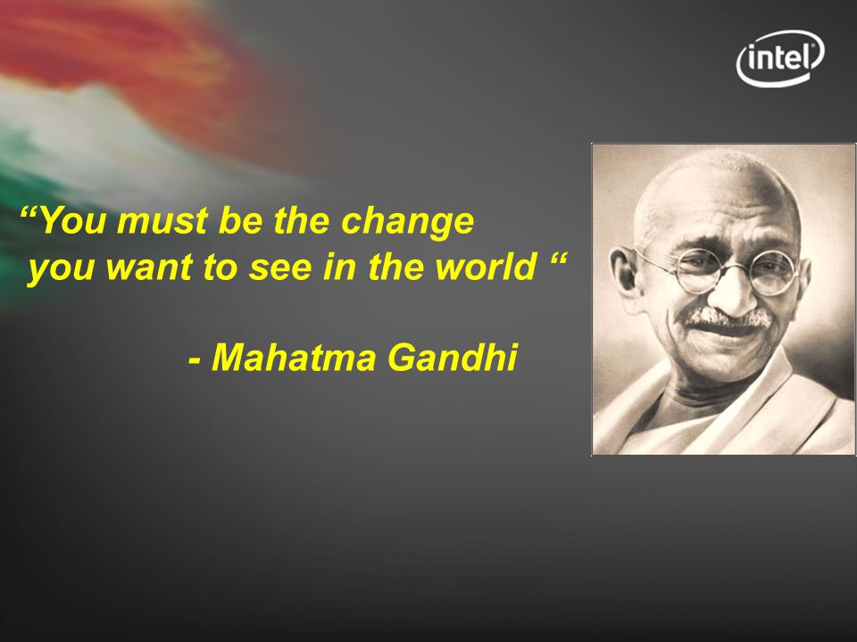 you want to see in the world - Mahatma Gandhi