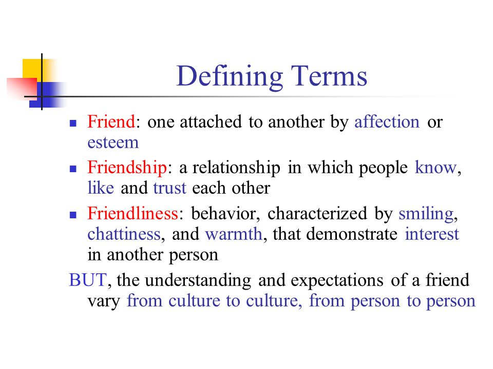 Defining Terms Friend: one attached to another by affection or esteem