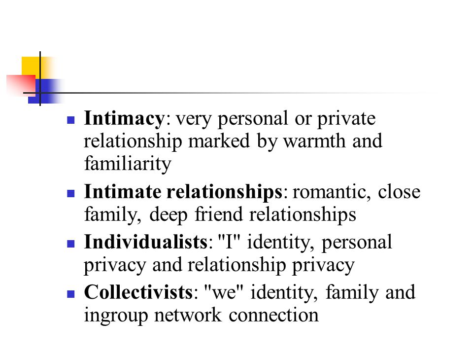 Intimacy: very personal or private relationship marked by warmth and familiarity