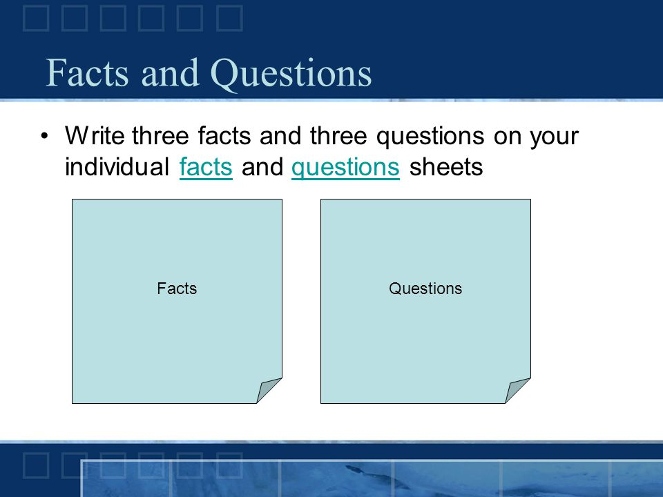 Facts and Questions Write three facts and three questions on your individual facts and questions sheets.