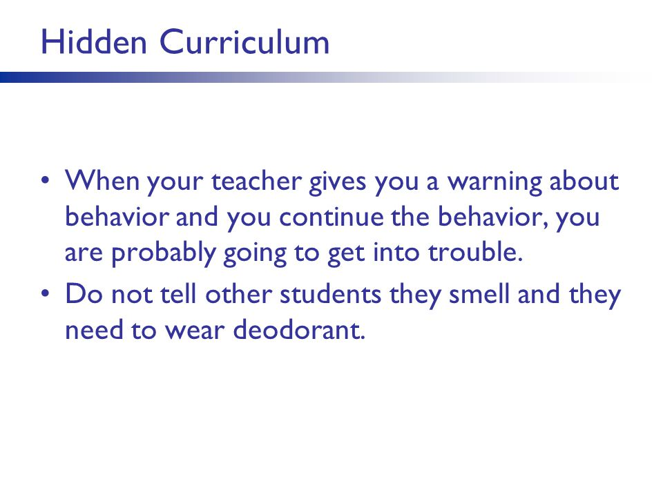 Hidden Curriculum When your teacher gives you a warning about behavior and you continue the behavior, you are probably going to get into trouble.