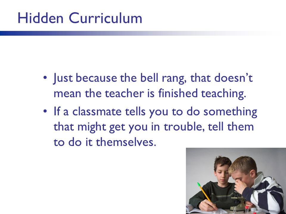 Hidden Curriculum Just because the bell rang, that doesn't mean the teacher is finished teaching.