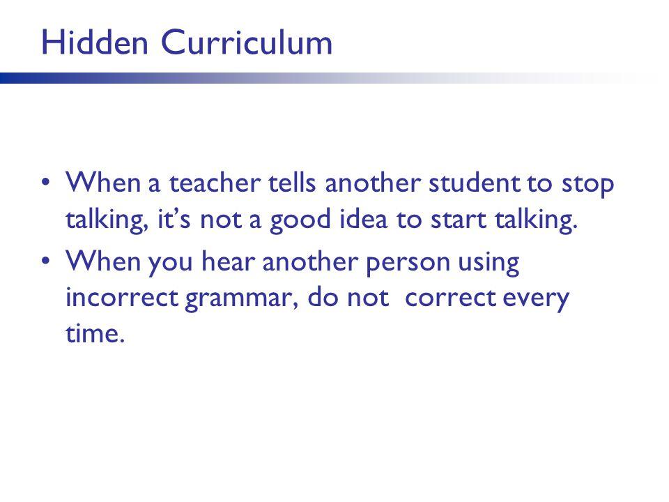 Hidden Curriculum When a teacher tells another student to stop talking, it's not a good idea to start talking.
