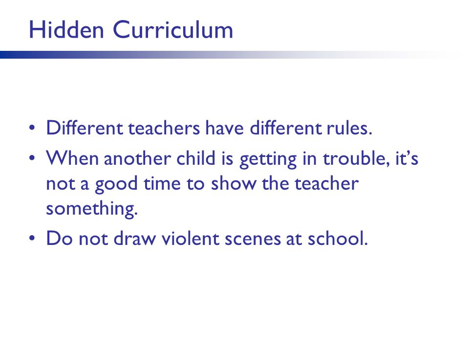 Hidden Curriculum Different teachers have different rules.