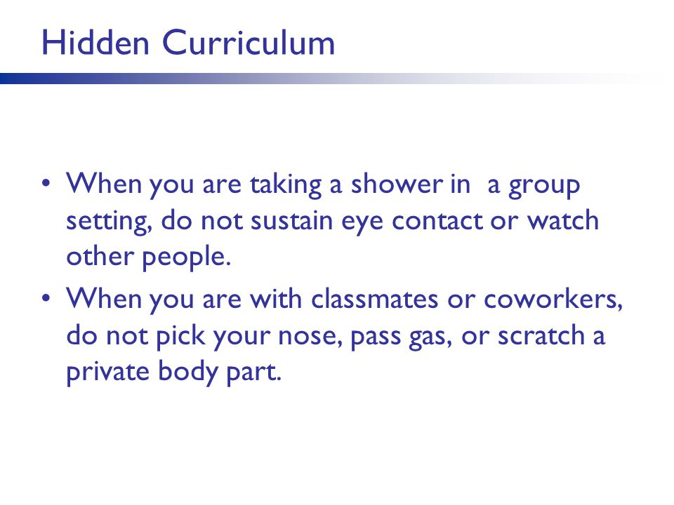Hidden Curriculum When you are taking a shower in a group setting, do not sustain eye contact or watch other people.