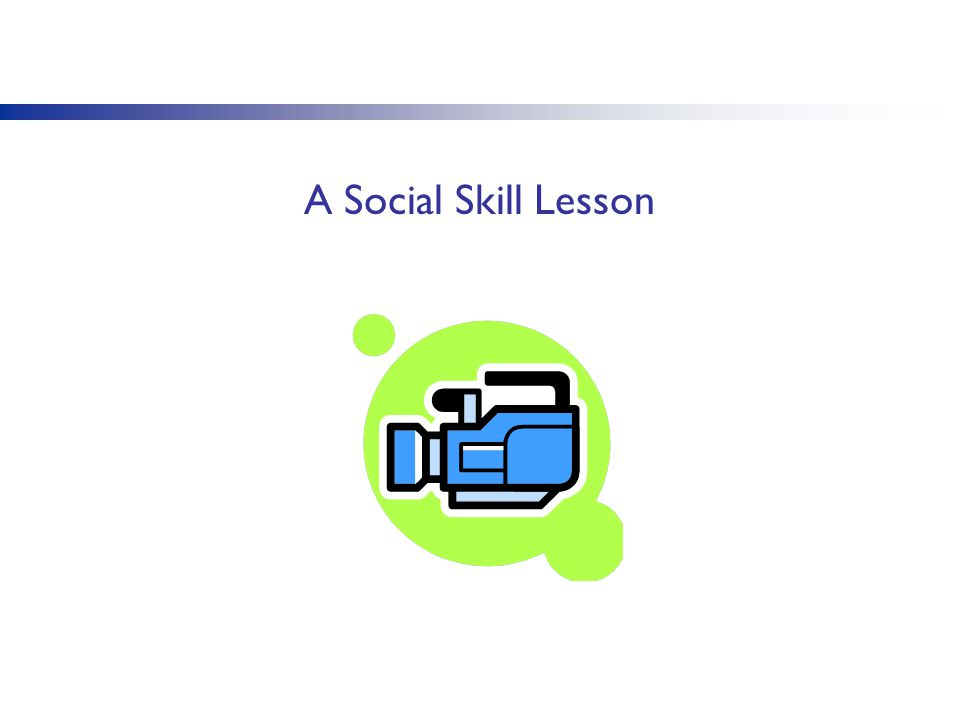 A Social Skill Lesson You may look to identify a video that shows a social skill being explicitly taught.