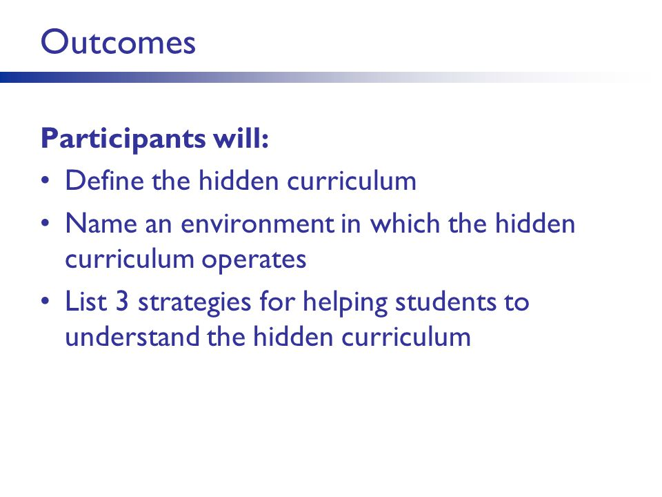 Outcomes Participants will: Define the hidden curriculum