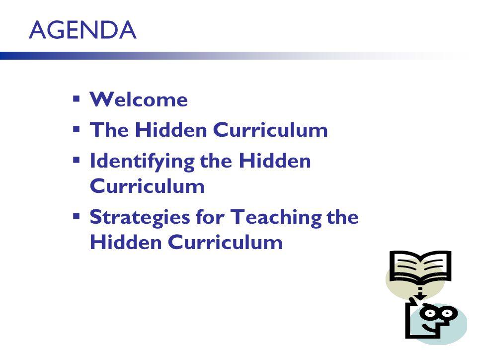 AGENDA Welcome The Hidden Curriculum Identifying the Hidden Curriculum