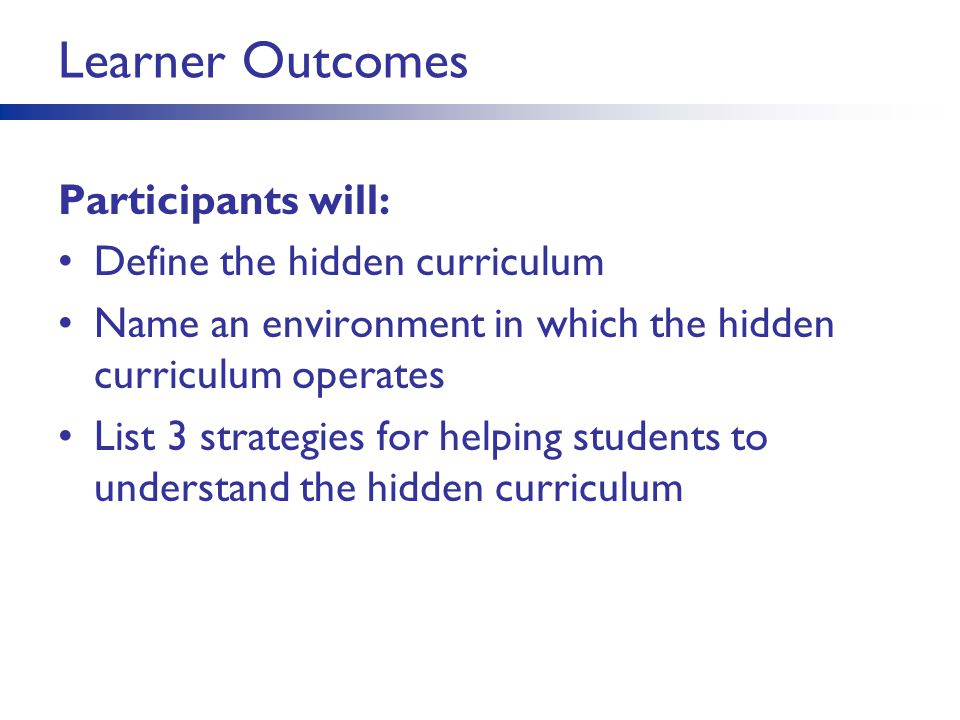 Learner Outcomes Participants will: Define the hidden curriculum