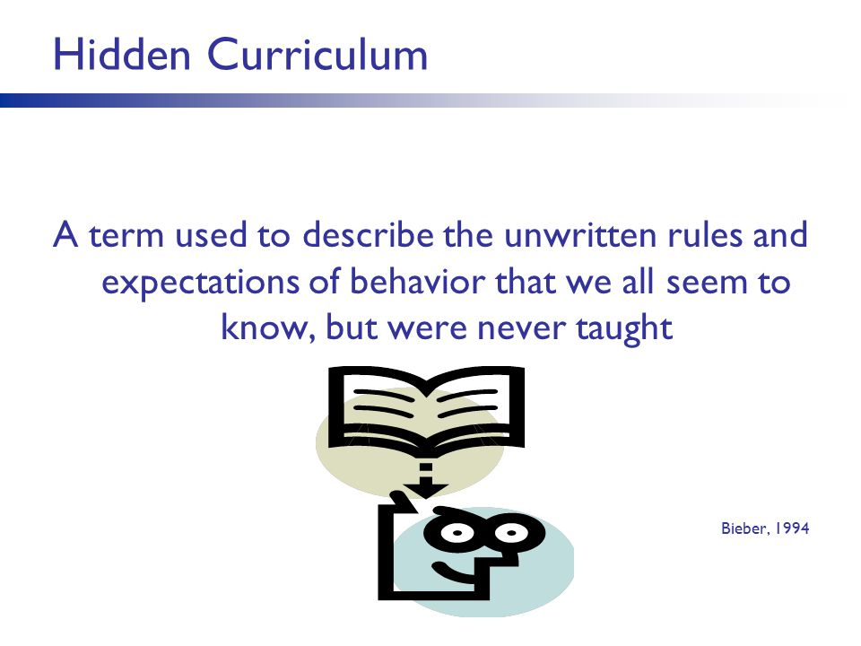 Hidden Curriculum A term used to describe the unwritten rules and expectations of behavior that we all seem to know, but were never taught.
