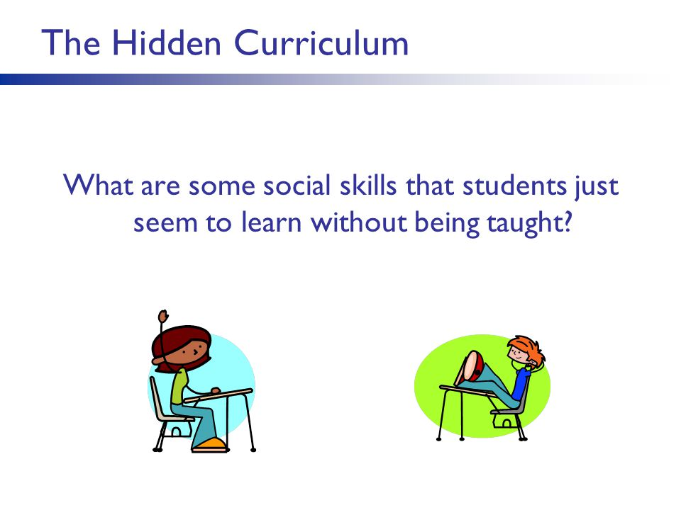 The Hidden Curriculum What are some social skills that students just seem to learn without being taught