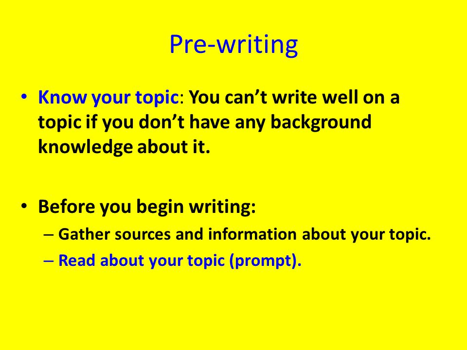 Pre-writing Know your topic: You can't write well on a topic if you don't have any background knowledge about it.