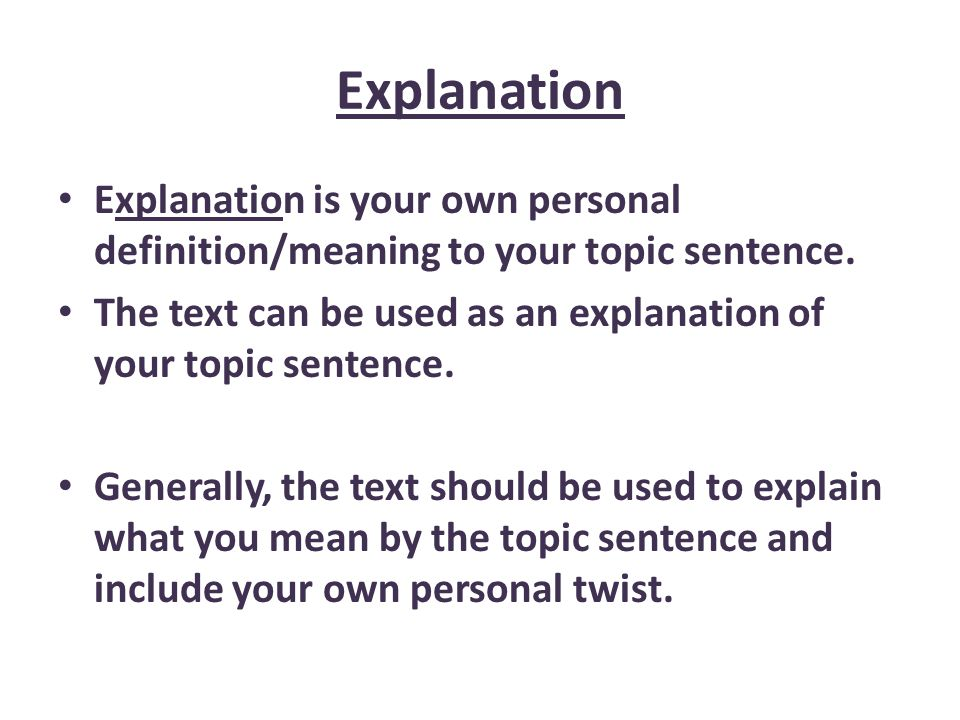 Explanation Explanation is your own personal definition/meaning to your topic sentence.