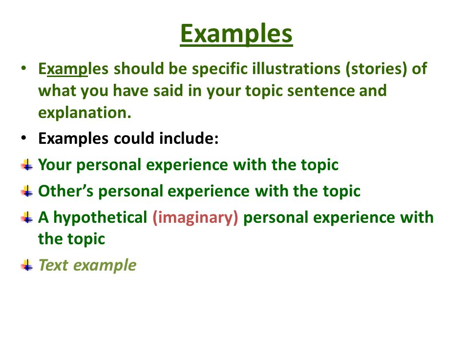 Examples Examples should be specific illustrations (stories) of what you have said in your topic sentence and explanation.