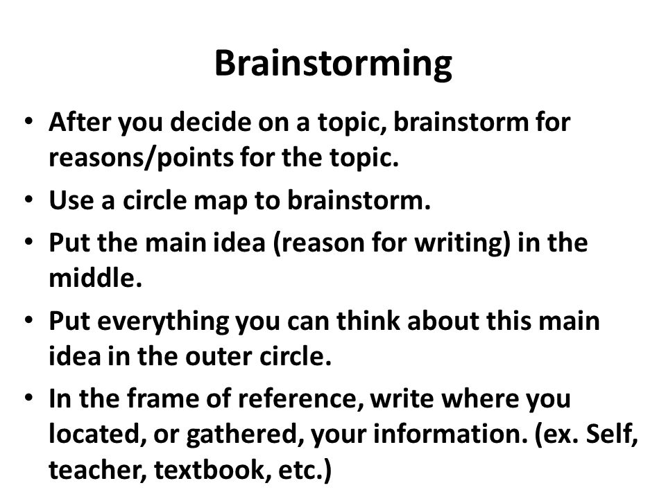 Brainstorming After you decide on a topic, brainstorm for reasons/points for the topic. Use a circle map to brainstorm.