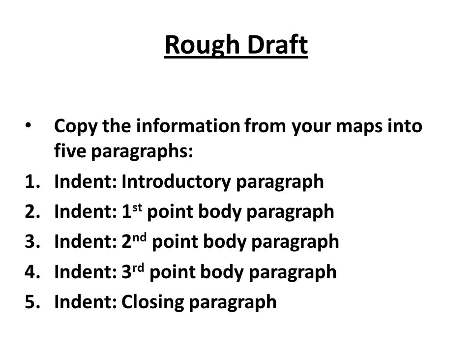 Rough Draft Copy the information from your maps into five paragraphs:
