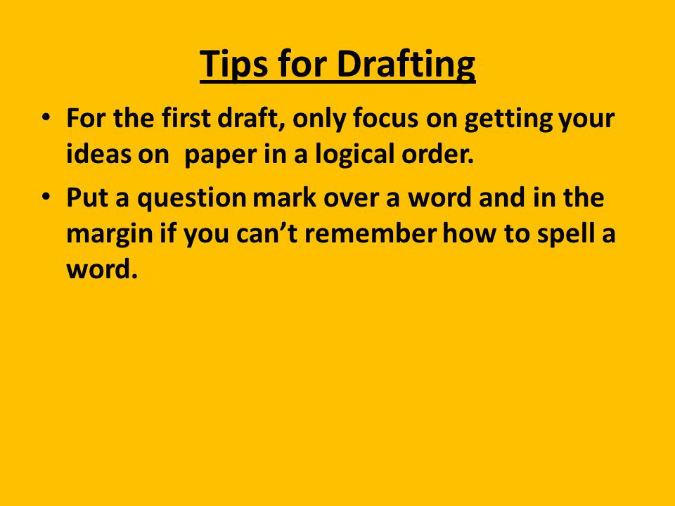 Tips for Drafting For the first draft, only focus on getting your ideas on paper in a logical order.
