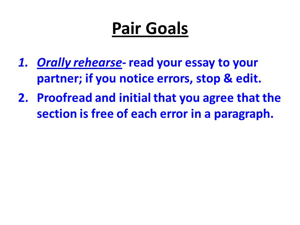 Pair Goals Orally rehearse- read your essay to your partner; if you notice errors, stop & edit.