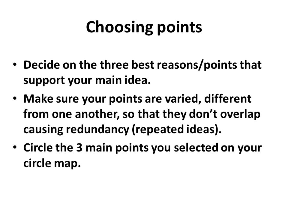 Choosing points Decide on the three best reasons/points that support your main idea.