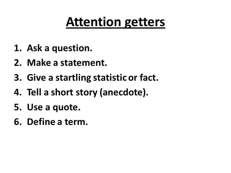 Attention getters Ask a question. Make a statement.