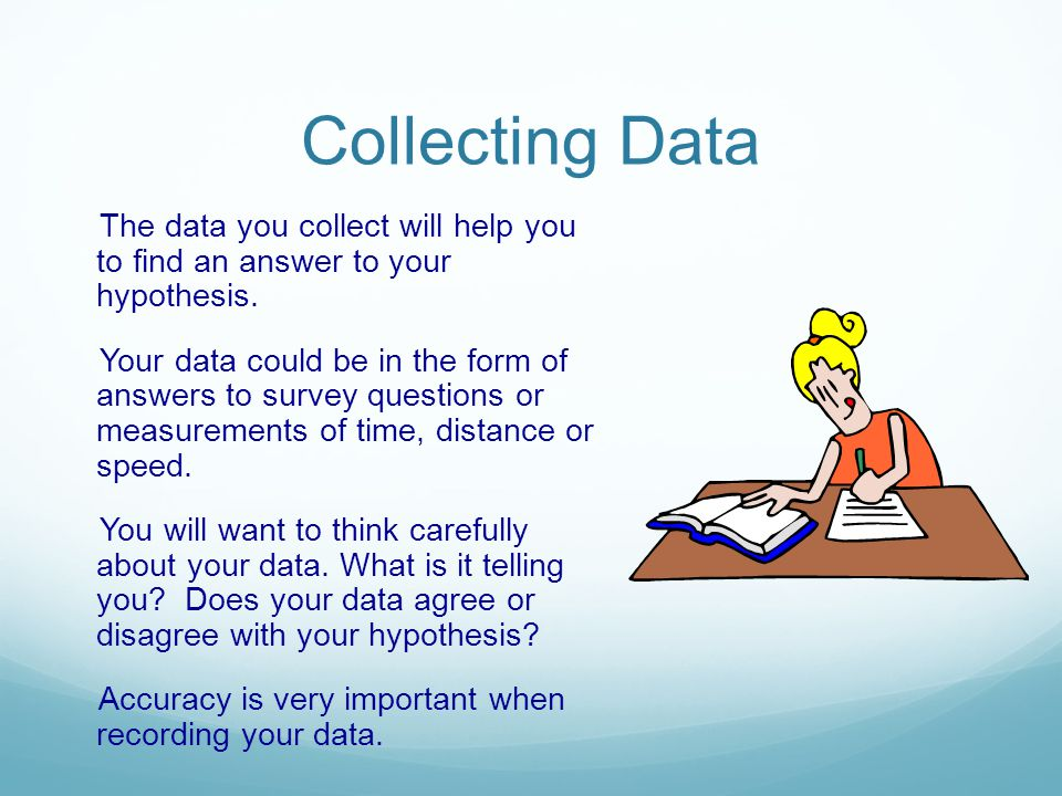 Collecting Data The data you collect will help you to find an answer to your hypothesis.