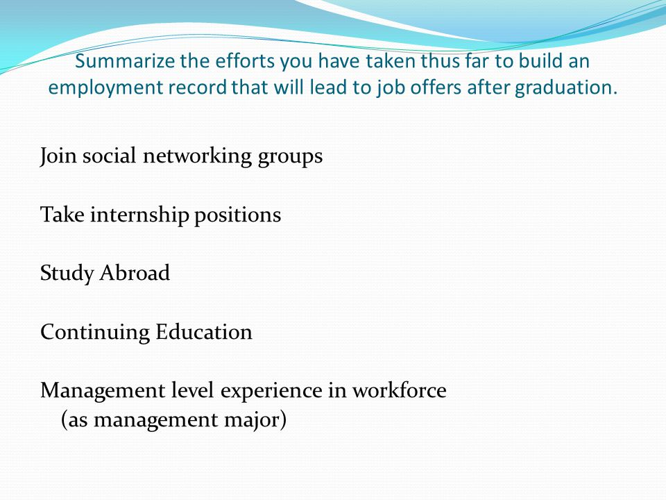 Summarize the efforts you have taken thus far to build an employment record that will lead to job offers after graduation.