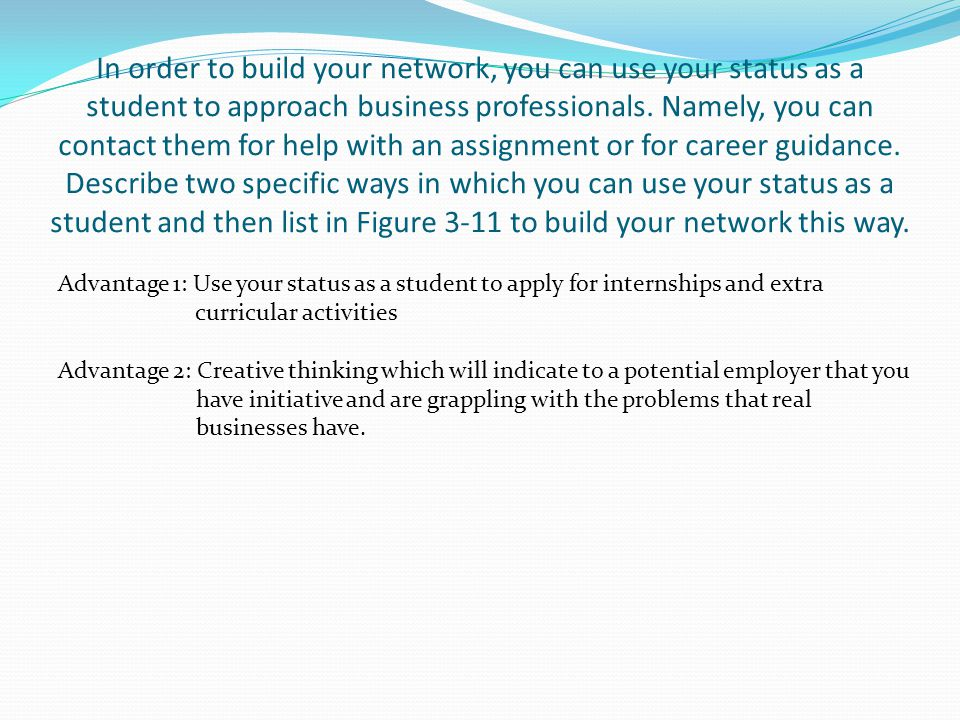 In order to build your network, you can use your status as a student to approach business professionals. Namely, you can contact them for help with an assignment or for career guidance. Describe two specific ways in which you can use your status as a student and then list in Figure 3-11 to build your network this way.