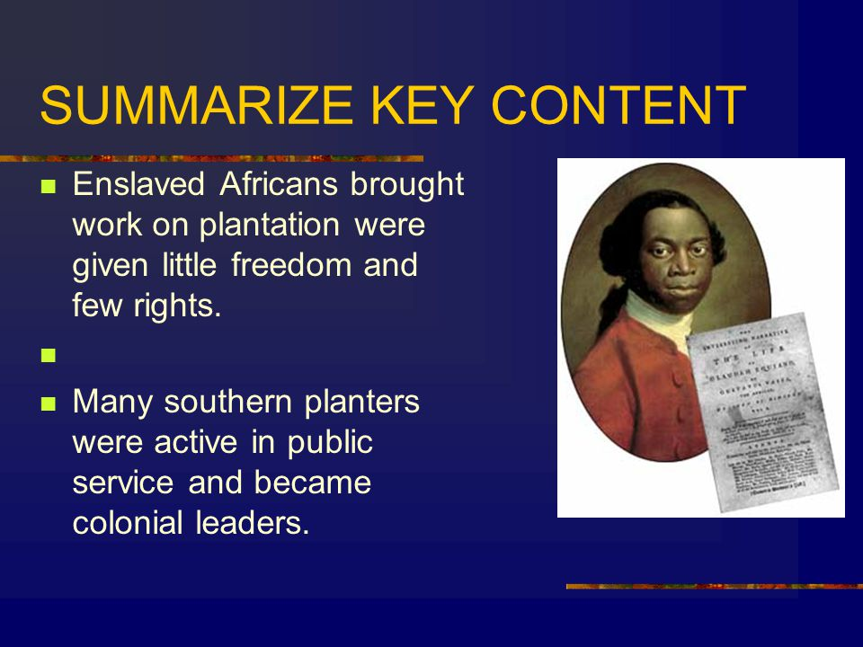 SUMMARIZE KEY CONTENT Enslaved Africans brought work on plantation were given little freedom and few rights.