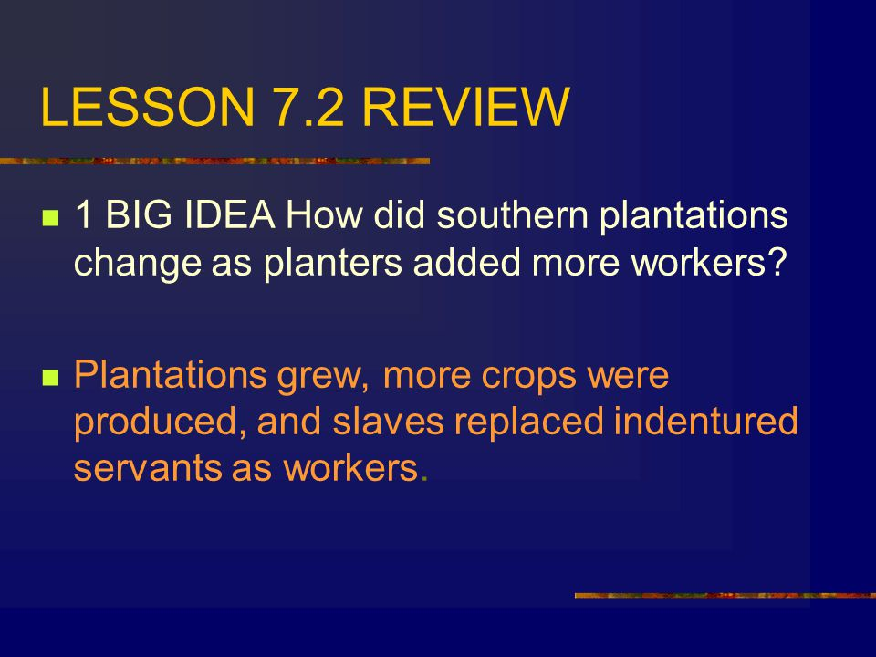 LESSON 7.2 REVIEW 1 BIG IDEA How did southern plantations change as planters added more workers