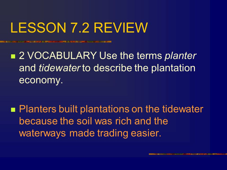 LESSON 7.2 REVIEW 2 VOCABULARY Use the terms planter and tidewater to describe the plantation economy.
