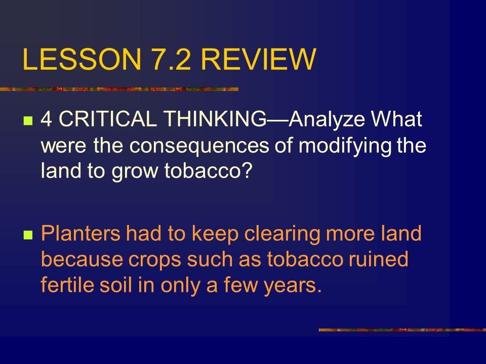 LESSON 7.2 REVIEW 4 CRITICAL THINKING—Analyze What were the consequences of modifying the land to grow tobacco