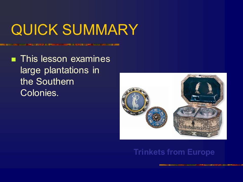 QUICK SUMMARY This lesson examines large plantations in the Southern Colonies. Trinkets from Europe