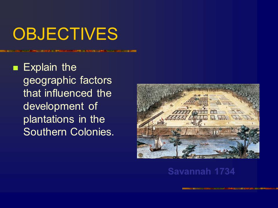 OBJECTIVES Explain the geographic factors that influenced the development of plantations in the Southern Colonies.