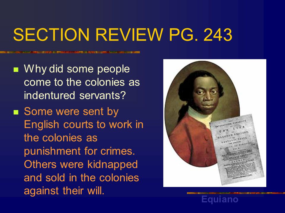 SECTION REVIEW PG. 243 Why did some people come to the colonies as indentured servants