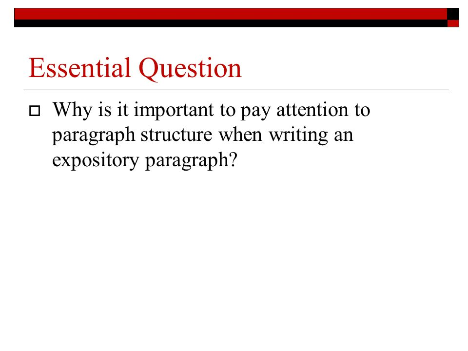 Essential Question Why is it important to pay attention to paragraph structure when writing an expository paragraph